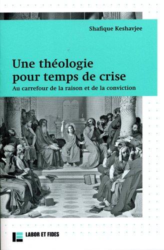 Une théologie pour temps de crise : Au carrefour de la raison et de la conviction par Shafique Keshavjee