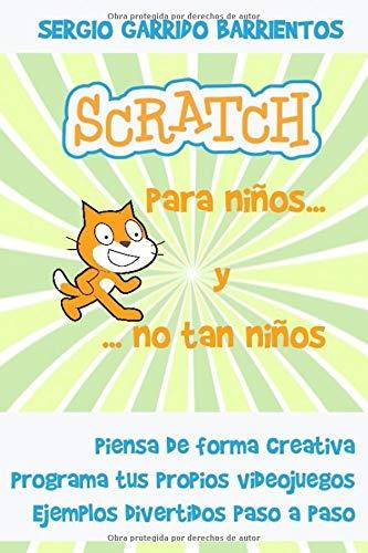 Scratch para niños... Y no tan niños: Aprende a pensar de forma creativa por Sergio Garrido Barrientos