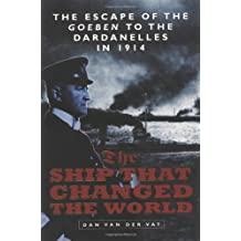 """The Ship That Changed the World: Escape of the """"Goeben"""" to the Dardanelles in 1914"""
