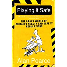 Playing it Safe [NEW EDITION]: The Crazy World of Britain's Health and Safety Regulations by Alan Pearce (2009-02-26)