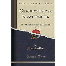 Geschichte der Klaviermusik, Vol. 1: Die Ältere Geschichte bis Um 1750 (Classic Reprint)
