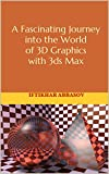 A Fascinating Journey into the World of 3D Graphics with 3ds Max  (English Edition)
