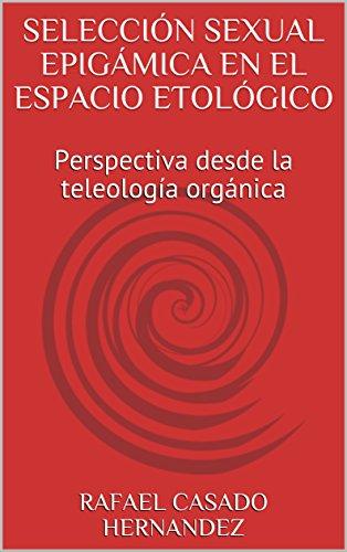 SELECCIÓN SEXUAL EPIGÁMICA EN EL ESPACIO ETOLÓGICO: Perspectiva desde la teleología orgánica por RAFAEL CASADO HERNÁNDEZ