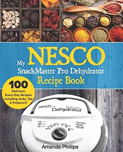 My NESCO SnackMaster Pro Dehydrator Recipe Book: 100 Delicious Every-Day Recipes  including Jerky, Tea & Potpourri! (Fruit & Veggie Snacks, Band 1) -