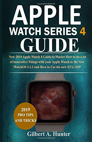 Apple Watch Series 4 Guide: New 2019 Apple Watch 4 Guide to Help You Master How to do Innovative Things with your Apple Watch in the New WatchOS 5.1.2 with ECG APP