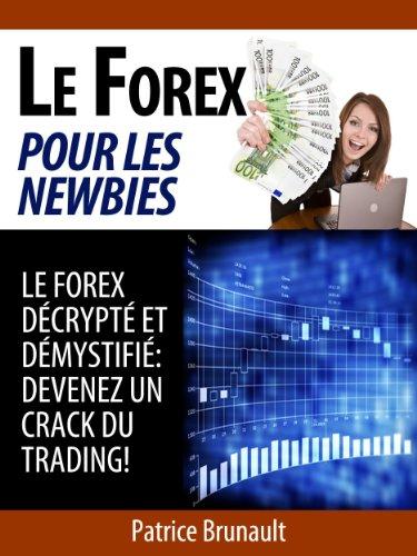 Le Forex pour les newbies [Le Forex décrypté et démystifié: Devenez un crack du trading !] (Forex Trading)
