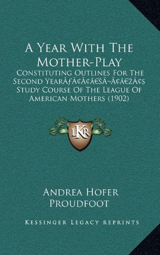 A Year with the Mother-Play: Constituting Outlines for the Second Yeara Acentsacentsa A-Acentsa Acentss Study Course of the League of American Moth