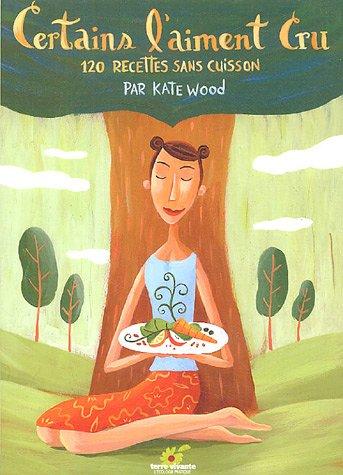 Certains l'aiment cru : 120 recettes sans cuisson par Kate Wood