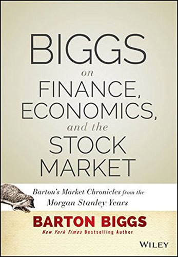 Biggs on Finance, Economics, and the Stock Market: Barton's Market Chronicles from the Morgan Stanley Years