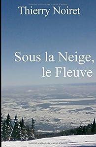 Sous la Neige, le Fleuve: Paysages du Saint-Laurent par Thierry Noiret