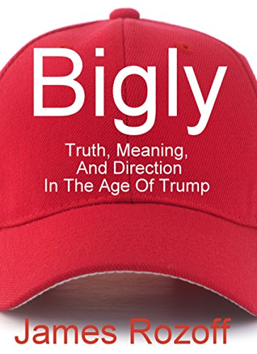 Bigly: Truth, Meaning, And Direction In The Age Of Trump (English Edition)