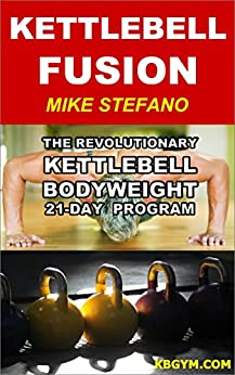 Kettlebell Fusion: The Revolutionary Kettlebell-Bodyweight 21-Day Program for Men and Women (English Edition) par [Stefano, Michael]