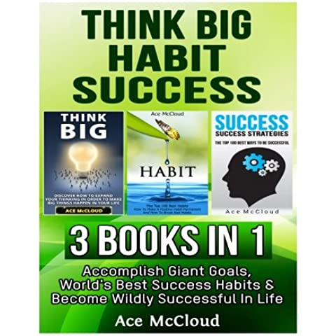 Think Big: Habit: Success: 3 Books in 1: Accomplish Giant Goals, World's Best Success Habits & Become Wildly Successful In Life