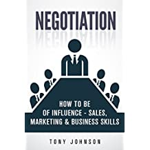 Negotiation: How To Be of Influence - Sales, Marketing & Business Skills (Company Strategy, Product Development, Corporate Strategy, Business Relations, ... Business Goals Book 1) (English Edition)