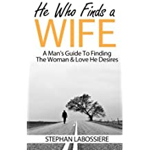 He Who Finds A Wife: A Man's Guide To Finding The Woman & Love He Desires by Stephan Labossiere (2015-04-28)