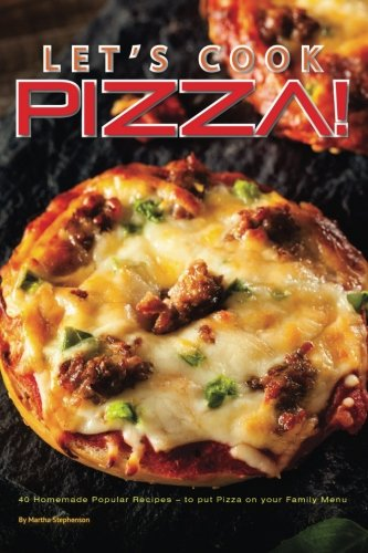 Let's Cook Pizza!: 40 Homemade Popular Recipes � to put Pizza on your Family Menu