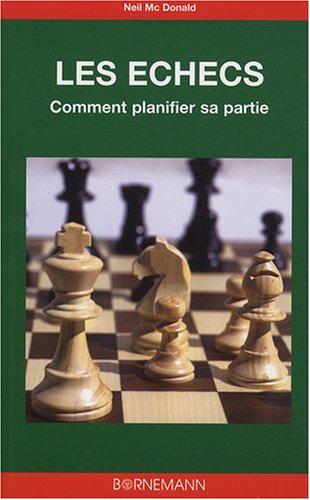 Les échecs : l'art de la planification : Analyse de 36 parties, coup par coup par Neil McDonald