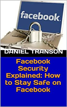 Facebook Security Explained: How to Stay Safe on Facebook (English Edition) von [Transon, Daniel]