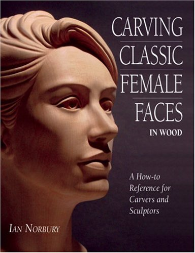 Carving Classic Female Faces in Wood: A How-To Reference for Carvers and Sculptors por Ian Norbury