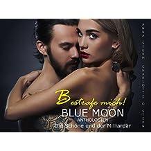 BESTRAFE MICH! Die Schöne und der Milliardär (BLUE MOON Anthologien 1)
