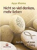 Nicht so viel denken, mehr lieben: Buddha und Jesus im Dialog