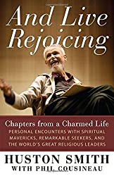 And Live Rejoicing: Chapters from a Charmed Life a?? Personal Encounters with Spiritual Mavericks, Remarkable Seekers, and the World's Great Religious Leaders by Huston Smith (2012-09-04)