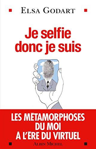 Je selfie donc je suis: Les métamorphoses du moi à l'ère du virtuel