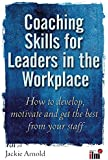 Coaching Skills for Leaders in the Workplace: How to Develop, Motivate and Get the Best From Your Staff