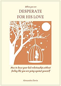 When you are DESPERATE FOR HIS LOVE: how to leave your bad relationship without feeling like you are going against yourself (English Edition) di [Davis, Alexandra]