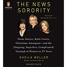 The News Sorority: Diane Sawyer, Katie Couric, Christiane Amanpour and the (Ongoing, Imperfect, Complicated) Triumph of Women in TV News
