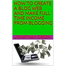 HOW TO CREATE A BLOG WEB AND  MAKE FULL TIME INCOME FROM BLOGGING (00 Book 6) (English Edition)