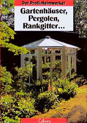 Der Profi-Heimwerker: Gartenhäuser, Pergolen, Rankgitter.