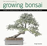 Practical Guide to Growing Bonsai: A Guide to the Art of Shaping, Growing and Caring for Miniature Trees and Shrubs