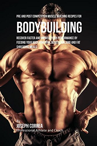Pre and Post Competition Muscle Building Recipes for Bodybuilding: Recover faster and improve your performance by feeding your body powerful muscle building and fat shredding meals por Joseph Correa