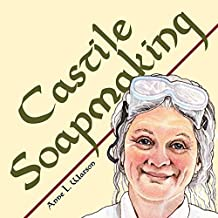 Castile Soapmaking: The Smart Guide to Making Castile Soap, or How to Make Bar Soaps From Olive Oil With Less Trouble and Better Results (Smart Soapmaking Book 4) (English Edition)