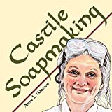 Castile Soapmaking: The Smart Guide to Making Castile Soap, or How to Make Bar Soaps From Olive Oil With Less Trouble and Better Results (Smart Soapmaking Book 4)