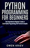 Python Programming for Beginners: The Comprehensive Beginner's Guide to Learn Python Programming with Practical Examples
