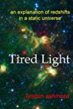 See also 'Big Bang Blasted!Tired Light theories have been around for nearly 100 years and provide an alternative to the Big Bang and an expanding Universe. In Tired Light redshifts are explained in terms of photons of light interacting with the elect...