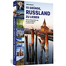 111 Gründe, Russland zu lieben: Eine Liebeserklärung an das schönste Land der Welt