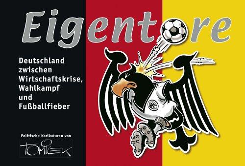Eigentore. Deutschland zwischen Wirtschaftskrise, Wahlkampf und Fussballfieber. Politische Karikaturen von Tomicek.
