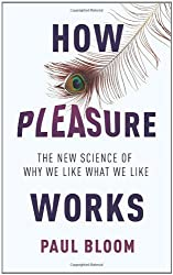 How Pleasure Works: The New Science of Why We Like What We Like by Paul Bloom (2010-06-24)