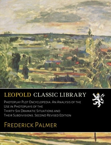 Photoplay Plot Encyclopedia: An Analysis of the Use in Photoplays of the Thirty-Six Dramatic Situations and Their Subdivisions. Second Revised Edition por Frederick Palmer