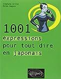 1001 Expressions Pour Tout Dire en Japonais...