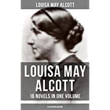 Louisa May Alcott: 16 Novels in One Volume (Illustrated Edition): Moods, The Mysterious Key and What It Opened, An Old Fashioned Girl, Eight Cousins, Rose ... The Abbot's Ghost, A Modern Mephistopheles…
