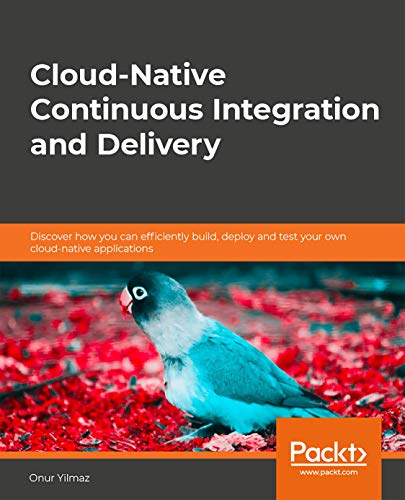 Cloud-Native Continuous Integration and Delivery: Discover how you can efficiently build, deploy and test your own cloud-native applications (English Edition)