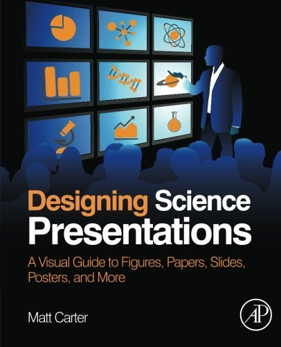 Designing Science Presentations: A Visual Guide to Figures, Papers, Slides, Posters, and More by Matt Carter (2013-02-27)
