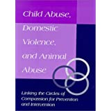 Child Abuse, Domestic Violence, and Animal Abuse: Linking the Circles of Compassion for Prevention and Intervention