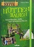 Hütten bauen: Baumhäuser, Zelte und Geheimverstecke (Abenteuer Natur)