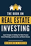 The Book on Real Estate Investing: Expert Strategies for Building Your Online Presence, Internet Marketing, Lead Generation, and Website Revenue: Volume 1 (Investing in Real Estate)