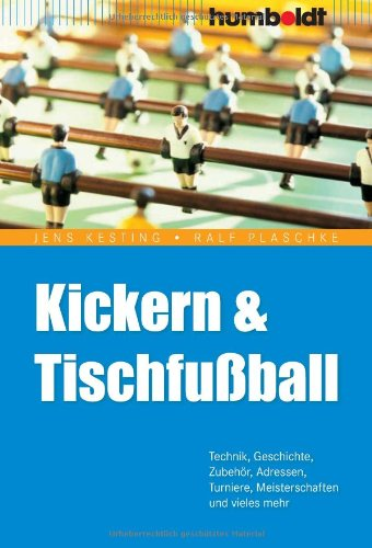 Kickern und Tischfußball: Technik, Geschichte, Zubehör, Adressen, Turniere, Meisterschaften und vieles mehr
